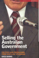 Selling the Australian Government Politics and Propaganda from Whitlam to Howard by Greg Barns