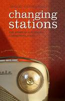 Changing Stations The Story of Australian Commercial Radio by Bridget Griffen-Foley