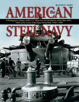 The American Steel Navy A Photographic History of the U.S. Navy from the Introduction of the Steel Hull in 1883 to the Cruise of the Great White Fleet, 1907-1909 by John D. Alden