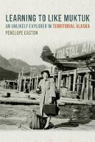 Learning to Like Muktuk An Unlikely Explorer in Territorial Alaska by Penelope S. Easton