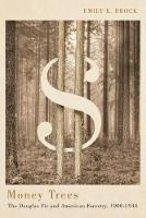Money Trees The Douglas Fir and American Forestry, 1900-1944 by Emily K. Brock