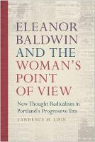 Eleanor Baldwin and the Woman's Point of View New Thought Radicalism in Portland's Progressive Era by Lawrence M. Lipin