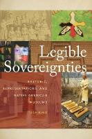 Legible Sovereignties Rhetoric, Representations, and Native American Museums by Lisa King