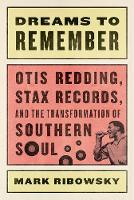 Dreams to Remember Otis Redding, Stax Records, and the Transformation of Southern Soul by Mark Ribowsky