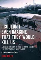 I Couldn't Even Imagine That They Would Kill Us An Oral History of the Attacks Against the Students of Ayotzinapa by John Gibler, Ariel Dorfman