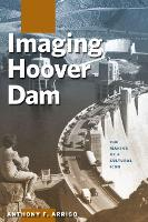 Imaging Hoover Dam The Making of a Cultural Icon by Anthony F. Arrigo