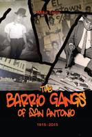 The Barrio Gangs of San Antonio, 1915-2015 by Mike Tapia