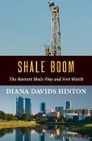 Shale Boom The Barnett Shale Play and Fort Worth by Diana Davids Hinton
