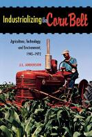 Industrializing the Corn Belt Agriculture, Technology, and Environment, 1945-1972 by J. L. Anderson