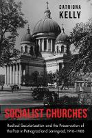 Socialist Churches Radical Secularization and the Preservation of the Past in Petrograd and Leningrad, 1918 1988 by Catriona Kelly