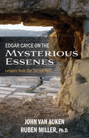Edgar Cayce on the Mysterious Essenes Lessons from Our Sacred Past by John Van Auken, Ruben Miller