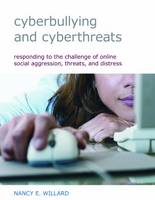 Cyberbullying and Cyberthreats Responding to the Challenge of Online Social Aggression, Threats, and Distress by Nancy E. Willard