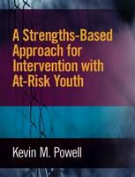 A Strengths-Based Approach for Intervention with At-Risk Youth by Kevin M. Powell