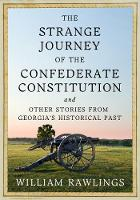 The Strange Journey of the Confederate Constitution And Other Stories from Georgia's Historical Past by William Rawlings