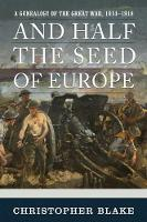 And Half the Seed of Europe A Genealogy of the Great War, 1914-1918 by Christopher Blake