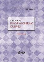 A Guide to Plane Algebraic Curves by Keith (Cleveland State University) Kendig