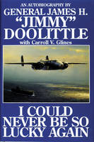 I Could Never be So Lucky Again An Autobiography of James H. Jimmy Doolittle With Carroll V. Glines by Jimmy Doolittle, Carroll V. Glines