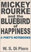 Mickey Rourke and the Bluebird of Happiness A Poet's Notebooks by W. S. Di Piero.