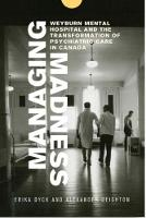 Managing Madness Weyburn Mental Hospital and the Transformation of Psychiatric Care in Canada by Erika Dyck, Alexander Deighton, Hugh Lafave, John Elias