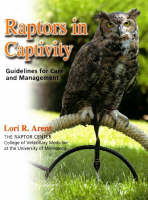 Raptors in Captivity Guidelines for Care & Management by Lori R. Arent