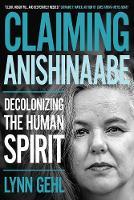 Claiming Anishinaabe Decolonizing the Human Spirit by Lynn Gehl