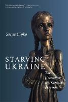 Starving Ukraine The Holodomor and Canada's Response by Serge Cipko