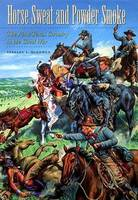 Horse Sweat and Powder Smoke The First Texas Cavalry in the Civil War by Stanley S. McGowen