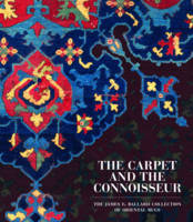 The Carpet and the Connoisseur The James F. Ballard Collection of Oriental Rugs by Walter B. Denny, Thomas J. Farnham