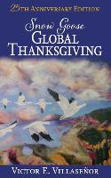 Snow Goose Global Thanksgiving A Vision of World Harmony and Peace and Abundance for All by Victor E Villasenor