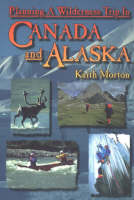 Planning a Wilderness Trip in Canada and Alaska by Keith Morton