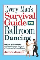 Every Man's Survival Guide to Ballroom Dancing Ace Your Wedding Dance and Keep Cool on a Cruise, at a Formal, and in Dance Classes by James Joseph