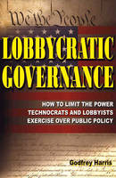 Lobbycratic Governance How to Limit the Power Technocrats & Lobbyists Exercise Over Public Policy by Godfrey Harris