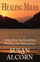 Healing Miles Gifts from the Caminos Norte and Primitivo by Susan Alcorn