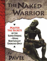 The Naked Warrior Master the Secrets of the super-Strong--Using Bodyweight Exercises Only by Pavel Tsatsouline