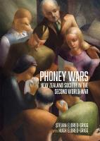 Phoney Wars New Zealand Society in the Second World War by Stevan Eldred-Grigg, Hugh Eldred-Grigg