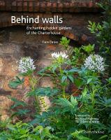 Behind walls Enchanting hidden gardens of the Charterhouse by Claire Davies