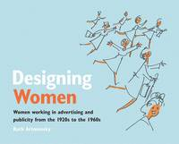 Designing Women Women Working in Advertising and Publicity from the 1920s to the 1960s by Ruth Artmonsky