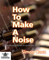 How to Make a Noise A Comprehensive Guide to Synthesizer Programming by Simon Cann