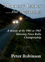 Memory Lanes ...the Beginning A History of the 1961 to 1965 Motoring News Rally Championship by Peter Robinson