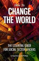 How to Change The World The essential guide for social sector leaders by Craig Dearden-Phillips