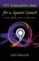101 Executive Uses for a Square Camel And Other Lightbulb Moments in Problem Solving by Rob Wherrett