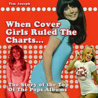 When Cover Girls Ruled The Charts The Story of the Top of the Pops Albums by Tim Joseph