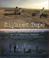 Ziyaret Tepe Exploring the Anatolian frontier of the Assyrian Empire by Timothy Matney, John MacGinnis, Dirk Wicke, Kemalettin Koroglu