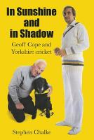 In Sunshine and in Shadow Geoff Cope and Yorkshire Cricket by Stephen Chalke