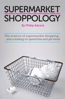 Shoppology The Science of Supermarket Shopping & a Strategy to Spend Less and Get More by Phillip Adcock