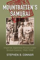 Mountbatten's Samurai Imperial Japanese Army and Navy Forces Under British Control in Southeast Asia, 1945-1945 by Stephen B. Connor