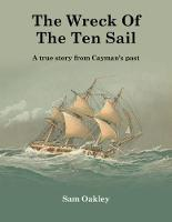 The Wreck Of The Ten Sail A true story from Cayman's past by Sam Oakley