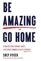 Be Amazing or Go Home Seven Customer Service Habits That Create Confidence with Everyone by Shep Hyken