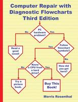Computer Repair with Diagnostic Flowcharts Third Edition Troubleshooting PC Hardware Problems from Boot Failure to Poor Performance by Morris Rosenthal