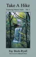 Take a Hike Exploring Ontario Trails: Volume 1 by Fay Beck-Ryall, Michael B. Davie